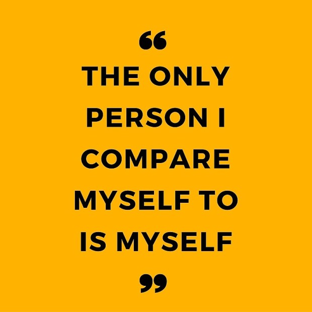 The only person i compare myself to is myself.
